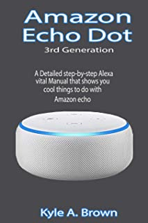 Amazon Echo Dot 3rd Generation: A Detailed step-by-step Alexa vital Manual that shows you cool things to do with Amazon echo
