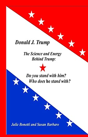 Donald J. Trump: The Science and Energy Behind Trump: Do You Stand with Him? Who Does He Stand with?