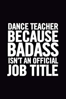 Dance Teacher Because Badass Isn't an Official Job Title: 6x9 Lined 100 pages Funny Notebook for Dance Coach, Appreciation and Original Gag Gift for dance lovers to write in, great for school