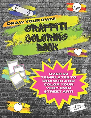 Draw Your Own Graffiti Coloring Book: With Over 50 Templates Including Brick Wall Graffiti Sheets, Skateboards, Sneakers, Skulls, Hearts, Speech Bubbles and More!!