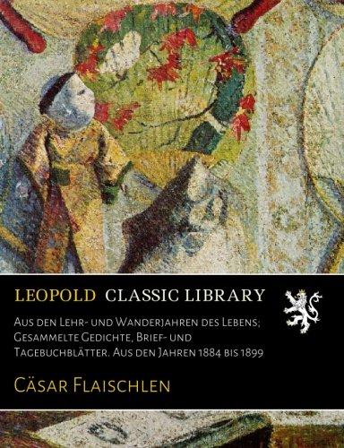 Aus den Lehr- und Wanderjahren des Lebens; Gesammelte Gedichte, Brief- und Tagebuchblätter. Aus den Jahren 1884 bis 1899