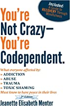 You're Not Crazy - You're Codependent.: What Everyone Affected by Addiction, Abuse, Trauma or Toxic Shaming Must know to h...