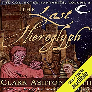 The Last Hieroglyph     Volume Five of the Collected Fantasies of Clark Ashton Smith              Written by:                                                                                                                                 Clark Ashton Smith                               Narrated by:                                                                                                                                 Chris Kayser,                                                                                        Gregory St. John,                                                                                        William Neenan,                   and others                 Length: 14 hrs and 53 mins     Not rated yet     Overall 0.0
