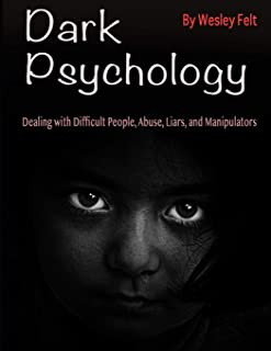 Dark Psychology: Dealing with Difficult People, Abuse, Liars, and Manipulators