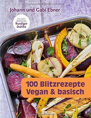 100 Blitzrezepte: vegan & basisch Mit einem Vorwort von Rüdiger Dahlke