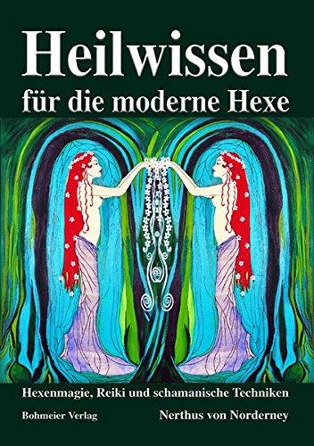 Heilwissen für die moderne Hexe: Hexenmagie, Reiki und schamanische Techniken