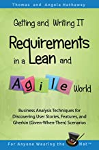 Getting and Writing IT Requirements in a Lean and Agile World: Business Analysis Techniques for Discovering User Stories, Features, and Gherkin (Given-When-Then) Scenarios (Lean Business Analysis)