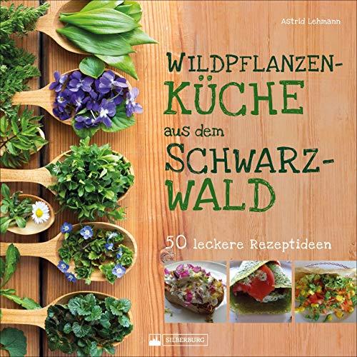 Wildpflanzenküche aus dem Schwarzwald. 50 leckere Rezeptideen. Was man auf Wiesen finden und in großartige Gerichte verwandeln kann. Mit einer kleinen Kräuterkunde und vielen farbigen Abbildungen.