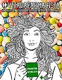 Vita da Farmacista: Un libro da colorare irriverente per adulti: Un libro antistress unico, originale, divertente e sarcastico per farmacisti e studenti di farmacia