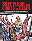 Soft Flesh and Orgies of Death: Fiction, Features and Art from Classic Men's Adventure Magazines