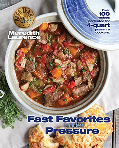 Fast Favorites Under Pressure: 4-Quart Pressure Cooker Recipes and Tips for Fast and Easy Meals by Blue Jean Chef, Meredith Laurence