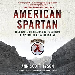 American Spartan     The Promise, the Mission, and the Betrayal of Special Forces Major Jim Gant              By:                                                                                                                                 Ann Scott Tyson                               Narrated by:                                                                                                                                 Cassandra Campbell,                                                                                        Danny Campbell                      Length: 15 hrs and 40 mins     440 ratings     Overall 4.5