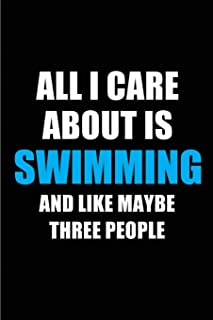 All I Care About is Swimming and Like Maybe Three People: Blank Lined 6x9 Swimming Passion and Hobby Journal/Notebooks for passionate people or as Gift for the ones who eat, sleep and live it forever.