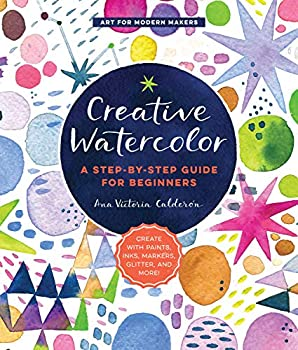 Creative Watercolor  A Step-by-Step Guide for Beginners--Create with Paints Inks Markers Glitter and More!  Art for Modern Makers 1
