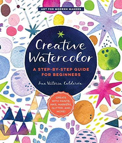 Calderon, A: Creative Watercolor: A Step-By-Step Guide for Beginners--Create with Paints, Inks, Markers, Glitter, and More! (Art for Modern Makers)
