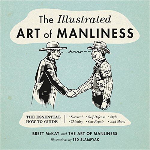 The Illustrated Art of Manliness: The Essential How-To Guide: Survival, Chivalry, Self-Defense, Style, Car Repair, And More! (The Art of Manliness)
