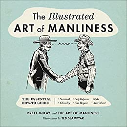 The Illustrated Art of Manliness: The Essential How-To Guide: Survival, Chivalry, Self-Defense, Style, Car Repair, And More! by [Brett McKay, Ted Slampyak]