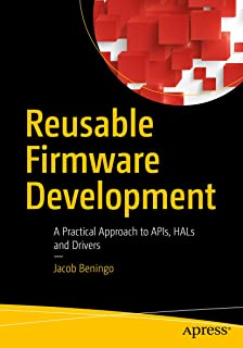 Reusable Firmware Development: A Practical Approach to APIs, HALs and Drivers