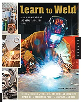 Learn to Weld  Beginning MIG Welding and Metal Fabrication Basics - Includes techniques you can use for home and automotive repair metal fabrication projects sculpture and more