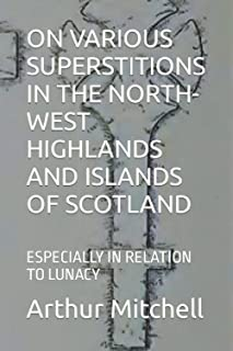 ON VARIOUS SUPERSTITIONS IN THE NORTH-WEST HIGHLANDS AND ISLANDS OF SCOTLAND: ESPECIALLY IN RELATION TO LUNACY