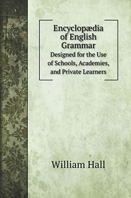 Encyclopædia of English Grammar: Designed for the Use of Schools, Academies, and Private Learners