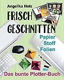 Frisch Geschnitten - Das bunte Plotter-Buch: Papier Stoff Folien