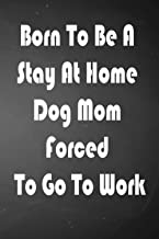 Born To Be A Stay At Home Dog Mom Forced To Go To Work: Notebook To Write In For Mother's Day, Mother's Day Dog Mom Gifts,...