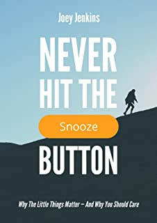 Never Hit the Snooze Button: Why the Little Things Matter-And Why You Should Care