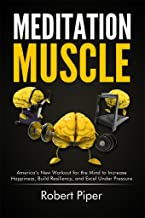 Meditation Muscle: America's New Workout for the Mind to Increase Happiness, Build Resiliency, and Excel Under Pressure
