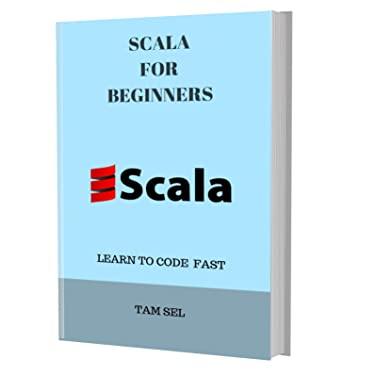SCALA FOR BEGINNERS: Learn Coding Fast! SCALA Crash Course, A QuickStart eBook, Tutorial Book with Hands-On Projects, In Easy Steps! An Ultimate Beginner's Guide! Kindle Edition