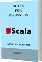 SCALA FOR BEGINNERS:  Learn Coding Fast! SCALA Crash Course, A QuickStart eBook, Tutorial Book with Hands-On Projects, In Easy Steps! An Ultimate Beginner's Guide! Kindle Edition (English Edition)
