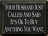 Wooden Sign - Your Husband Called and Said It's Ok to Buy Anything You Want (Black)