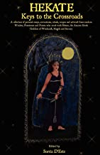 Hekate: Keys to the Crossroads: A collection of personal essays, invocations, rituals, recipes and artwork from modern Witches, Priestesses and ... Goddess of Witchcraft, Magick and Sorcery.