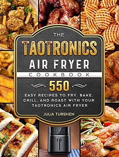The TaoTronics Air Fryer Cookbook: 550 Easy Recipes to Fry, Bake, Grill, and Roast with Your TaoTronics Air Fryer