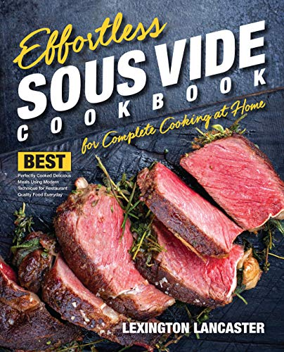 Effortless Sous Vide Cookbook for Complete Cooking at Home: Best Perfectly Cooked Delicious Meals Using Modern Technique for Restaurant Quality Food Everyday ... (Effortless Sous Vide Immersion Cooking 1)