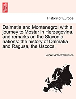 Dalmatia and Montenegro: With a Journey to Mostar in Herzegovina, and Remarks on the Slavonic Nations: The History of Dalm...