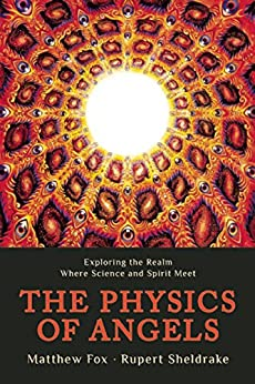 The Physics of Angels: Exploring the Realm Where Science and Spirit Meet by [Rupert Sheldrake, Matthew Fox]