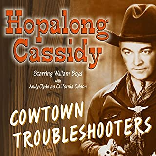 Hopalong Cassidy     Cowtown Troubleshooters              By:                                                                                                                                 Howard Swart,                                                                                        Dean Owen,                                                                                        Harold Swanton                               Narrated by:                                                                                                                                 William Boyd,                                                                                        Andy Clyde,                                                                                        Howard McNear,                   and others                 Length: 8 hrs and 52 mins     4 ratings     Overall 4.5