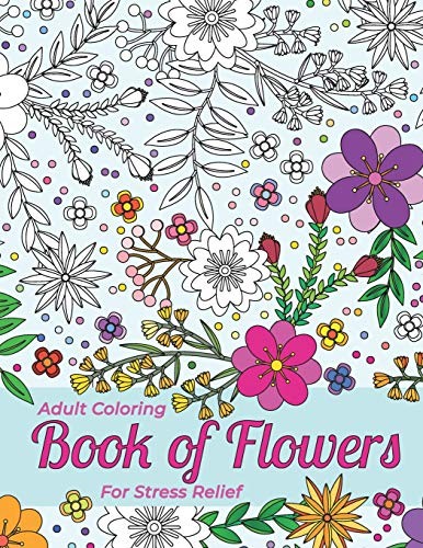 Adult Coloring Book Of Flowers For Stress Relief And Relaxation: Outlines of Grasses, Flowers, and Shrubs For You To Fill Out