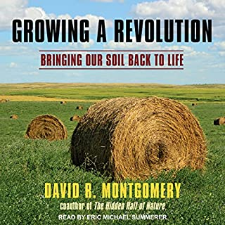 Growing a Revolution     Bringing Our Soil Back to Life              Written by:                                                                                                                                 David R. Montgomery                               Narrated by:                                                                                                                                 Eric Michael Summerer                      Length: 10 hrs and 32 mins     4 ratings     Overall 4.5