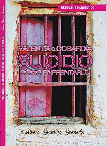 Valentía o Cobardía SUICIDIO Cómo Enfrentarlo: Manual Terapéutico