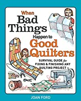 When Bad Things Happen to Good Quilters: A Guide to Starting, Fixing, and Finishing Your Quilting Projects