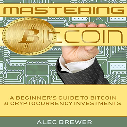 Mastering Bitcoin: A Beginner's Guide to Bitcoin and Cryptocurrency Investments audiobook cover art