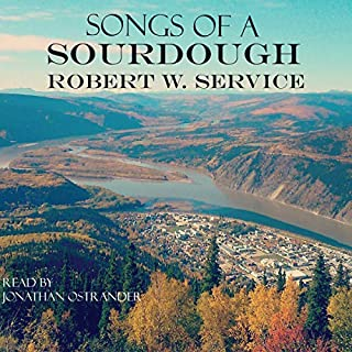 Songs of a Sourdough                   Written by:                                                                                                                                 Robert W. Service                               Narrated by:                                                                                                                                 Jonathan Ostrander                      Length: 1 hr and 29 mins     Not rated yet     Overall 0.0