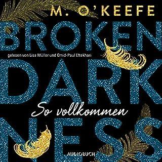 So vollkommen     Broken Darkness 2              Autor:                                                                                                                                 M. O'Keefe,                                                                                        Angela Koonen                               Sprecher:                                                                                                                                 Lisa Müller,                                                                                        Omid-Paul Eftekhari                      Spieldauer: 10 Std. und 17 Min.     27 Bewertungen     Gesamt 4,4