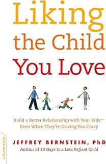 Liking the Child You Love: Build a Better Relationship with Your Kids--Even When They're Driving You Crazy