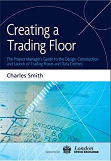 Creating a Trading Floor: The Project Manager's Guide to the Design, Construction and Launch of Trading Floors and Data Ce...