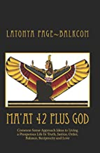 MA'AT 42 Plus GOD: Common Sense Approach Ideas to Living a Prosperous Life In Truth, Justice, Order, Balance and Love