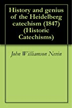 History and genius of the Heidelberg catechism (1847) (Historic Catechisms Book 1)