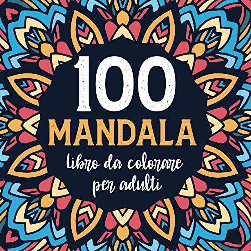 100 Mandala Da Colorare Per Adulti: Libro Da Colorare Per Adulti Antistress Di 100 Pagine Con Bellissimi E Grandi Mandala Complessi